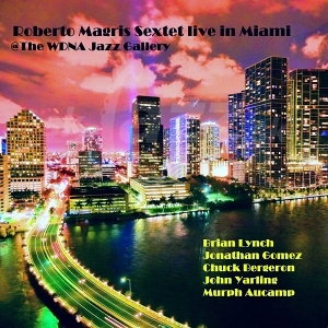 CD Roberto Magris Sextet – Live In Miami @ The WDNA Jazz Gallery